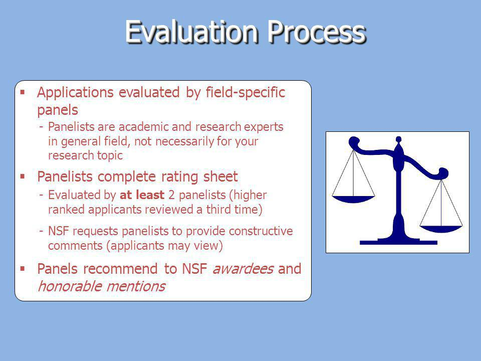Evaluation Process Applications evaluated by field-specific panels -Panelists are academic and research experts in general field, not necessarily for your research topic Panels recommend to NSF awardees and honorable mentions Panelists complete rating sheet -Evaluated by at least 2 panelists (higher ranked applicants reviewed a third time) -NSF requests panelists to provide constructive comments (applicants may view)