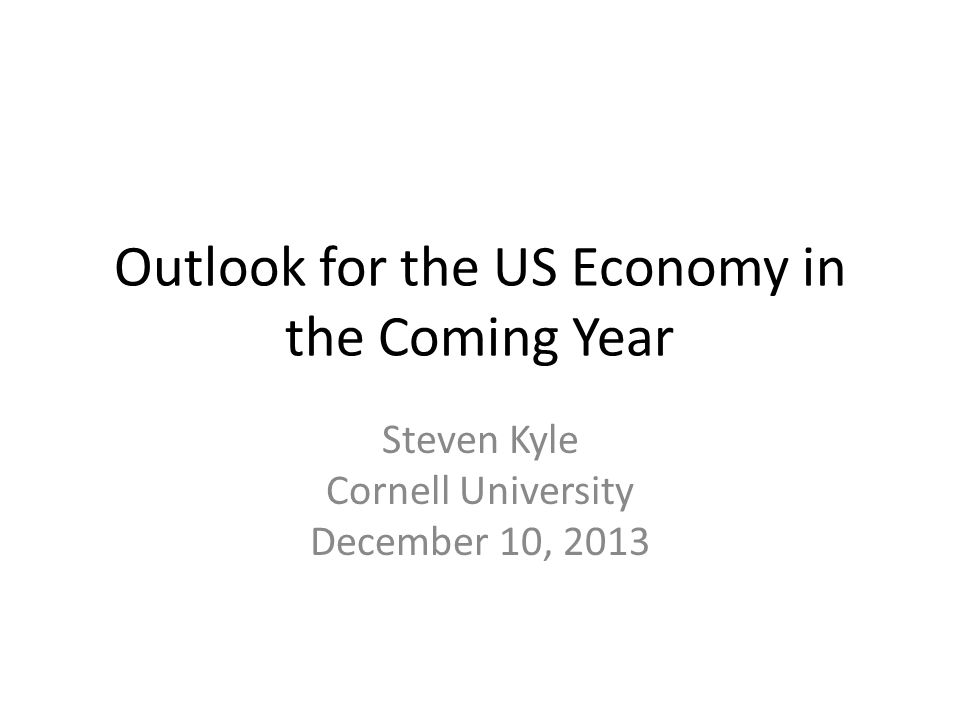 Outlook for the US Economy in the Coming Year Steven Kyle Cornell University December 10, 2013