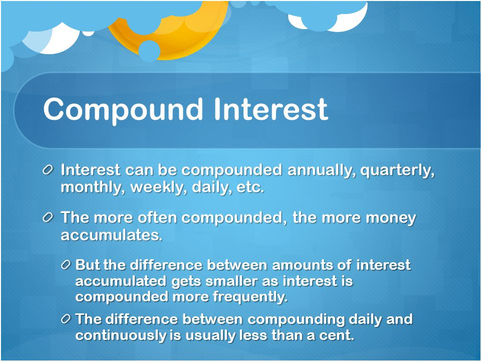 Compound Interest Interest can be compounded annually, quarterly, monthly, weekly, daily, etc. The more often compounded, the more money accumulates.