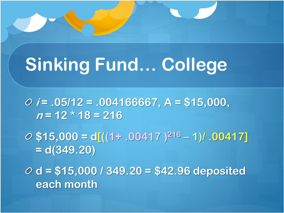Sinking Fund… College i =.05/12 =.004166667, A = $15,000, n = 12 * 18 = 216 $15,000 = d[((1+.00417 ) 216 – 1)/.00417] = d(349.20) d = $15,000 / 349.20 = $42.96 deposited each month
