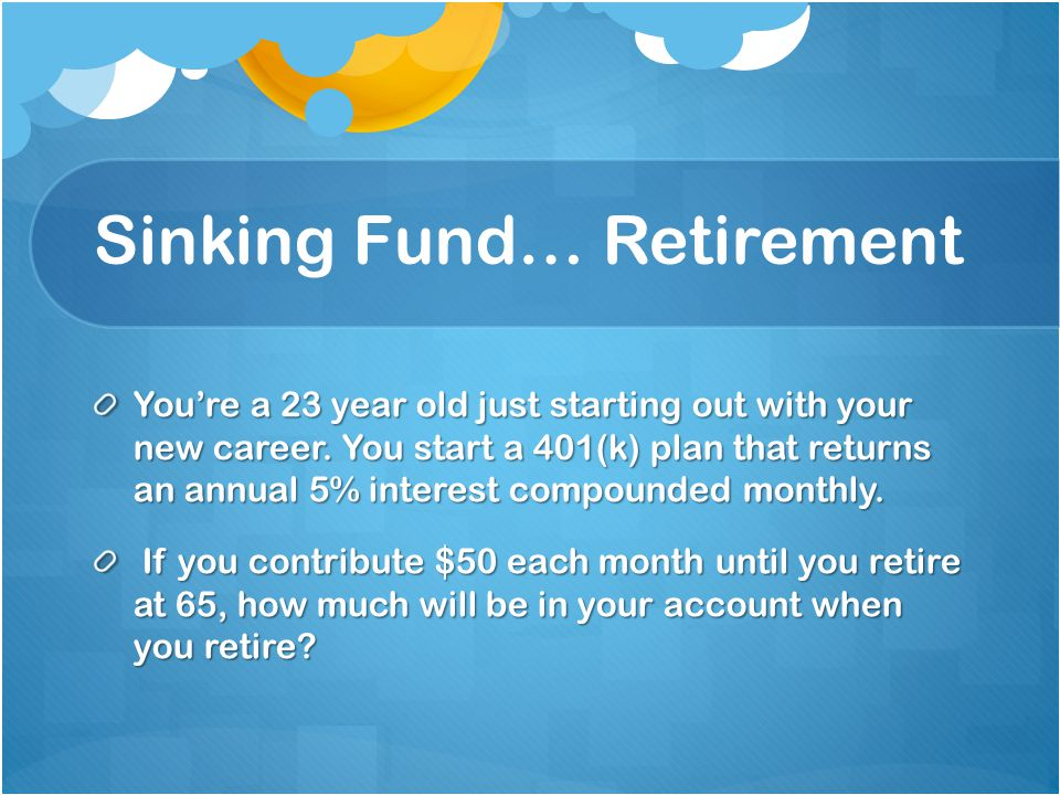 Sinking Fund… Retirement Youre a 23 year old just starting out with your new career.