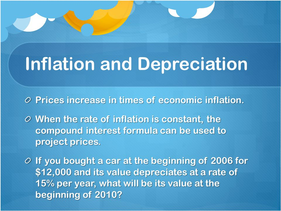 Inflation and Depreciation Prices increase in times of economic inflation. When the rate of inflation is constant, the compound interest formula can b
