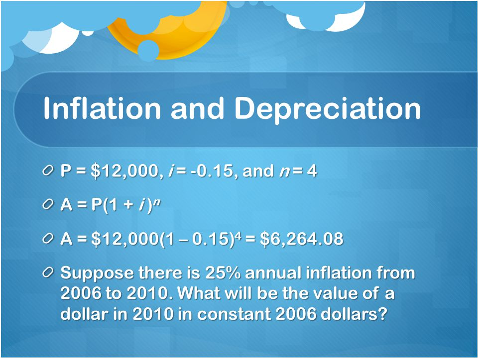 Inflation and Depreciation P = $12,000, i = -0.15, and n = 4 A = P(1 + i ) n A = $12,000(1 – 0.15) 4 = $6,264.08 Suppose there is 25% annual inflation from 2006 to 2010.