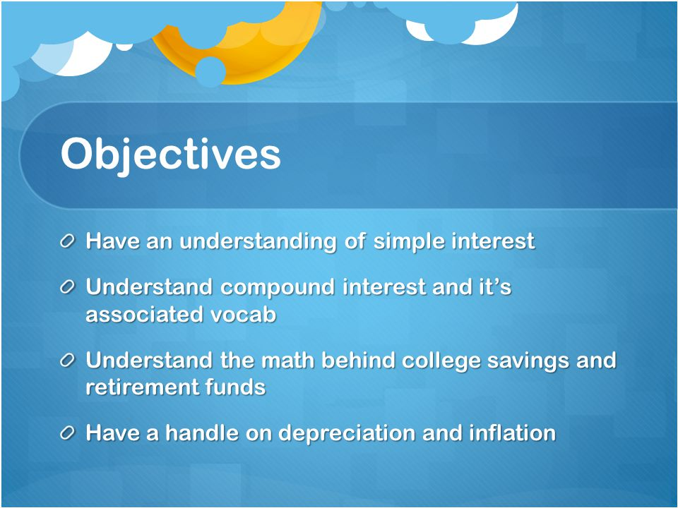 Objectives Have an understanding of simple interest Understand compound interest and its associated vocab Understand the math behind college savings a