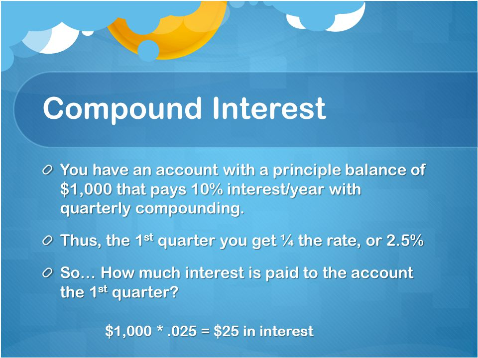 Compound Interest You have an account with a principle balance of $1,000 that pays 10% interest/year with quarterly compounding. Thus, the 1 st quarte