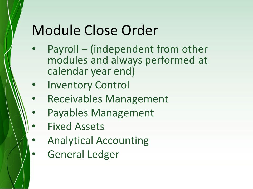 Module Close Order Payroll – (independent from other modules and always performed at calendar year end) Inventory Control Receivables Management Payables Management Fixed Assets Analytical Accounting General Ledger