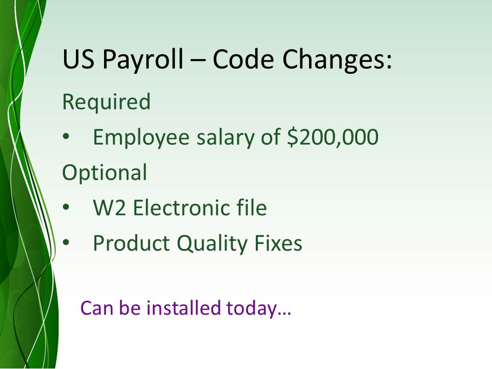 US Payroll – Code Changes: Required Employee salary of $200,000 Optional W2 Electronic file Product Quality Fixes Can be installed today…
