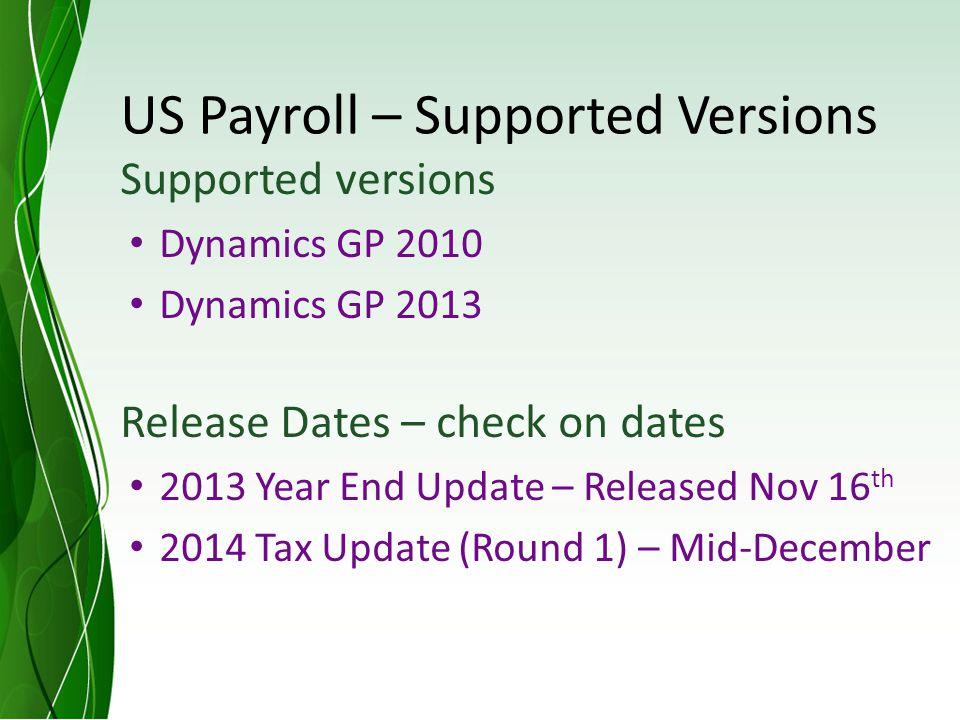 US Payroll – Supported Versions Supported versions Dynamics GP 2010 Dynamics GP 2013 Release Dates – check on dates 2013 Year End Update – Released Nov 16 th 2014 Tax Update (Round 1) – Mid-December