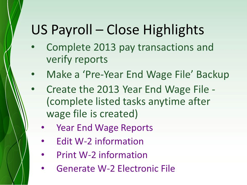 US Payroll – Close Highlights Complete 2013 pay transactions and verify reports Make a Pre-Year End Wage File Backup Create the 2013 Year End Wage File - (complete listed tasks anytime after wage file is created) Year End Wage Reports Edit W-2 information Print W-2 information Generate W-2 Electronic File