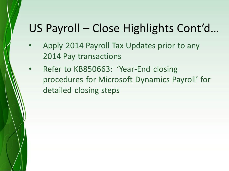 US Payroll – Close Highlights Contd… Apply 2014 Payroll Tax Updates prior to any 2014 Pay transactions Refer to KB850663: Year-End closing procedures for Microsoft Dynamics Payroll for detailed closing steps