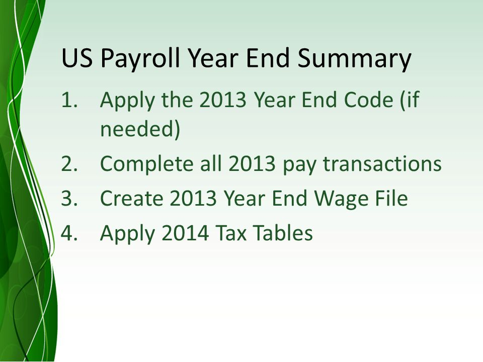 US Payroll Year End Summary 1.Apply the 2013 Year End Code (if needed) 2.Complete all 2013 pay transactions 3.Create 2013 Year End Wage File 4.Apply 2014 Tax Tables