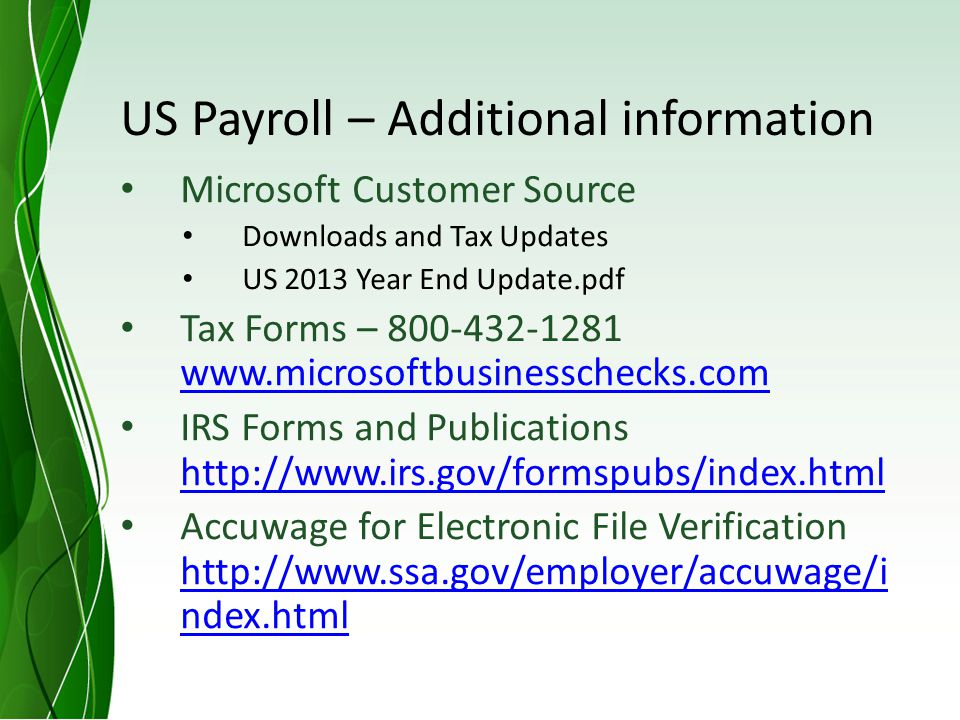 US Payroll – Additional information Microsoft Customer Source Downloads and Tax Updates US 2013 Year End Update.pdf Tax Forms – 800-432-1281 www.microsoftbusinesschecks.com www.microsoftbusinesschecks.com IRS Forms and Publications http://www.irs.gov/formspubs/index.html http://www.irs.gov/formspubs/index.html Accuwage for Electronic File Verification http://www.ssa.gov/employer/accuwage/i ndex.html http://www.ssa.gov/employer/accuwage/i ndex.html