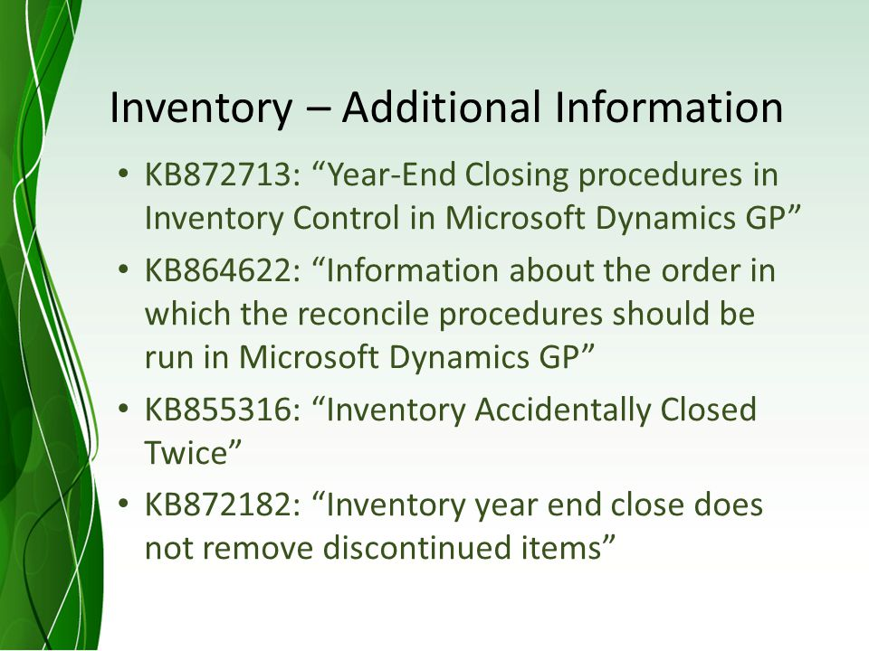 Inventory – Additional Information KB872713: Year-End Closing procedures in Inventory Control in Microsoft Dynamics GP KB864622: Information about the order in which the reconcile procedures should be run in Microsoft Dynamics GP KB855316: Inventory Accidentally Closed Twice KB872182: Inventory year end close does not remove discontinued items