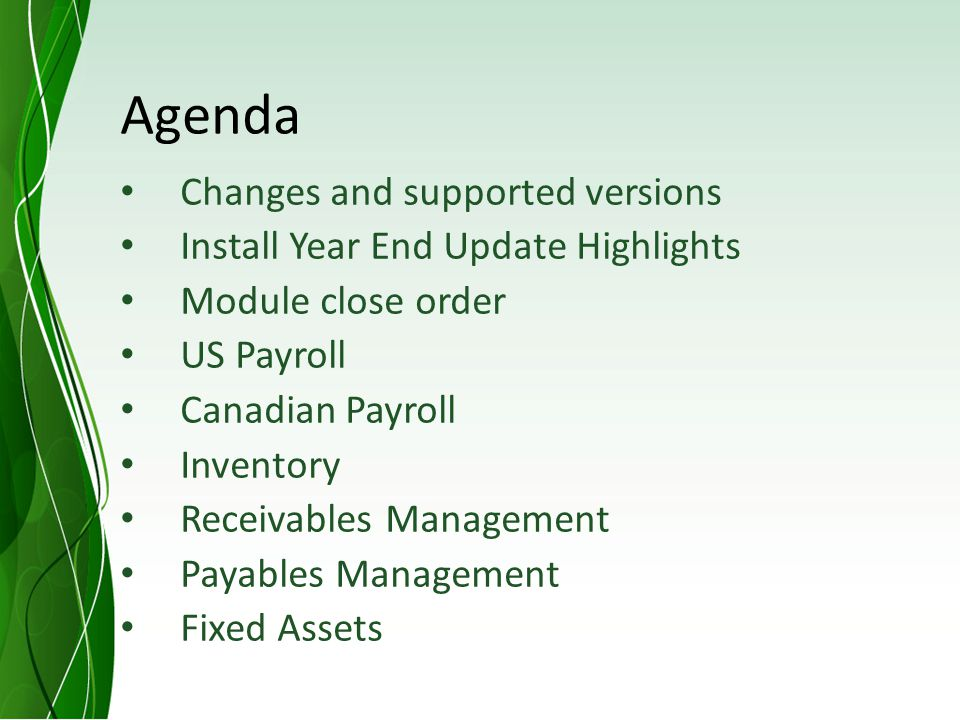 Agenda Changes and supported versions Install Year End Update Highlights Module close order US Payroll Canadian Payroll Inventory Receivables Management Payables Management Fixed Assets