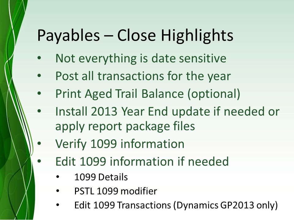 Payables – Close Highlights Not everything is date sensitive Post all transactions for the year Print Aged Trail Balance (optional) Install 2013 Year End update if needed or apply report package files Verify 1099 information Edit 1099 information if needed 1099 Details PSTL 1099 modifier Edit 1099 Transactions (Dynamics GP2013 only)
