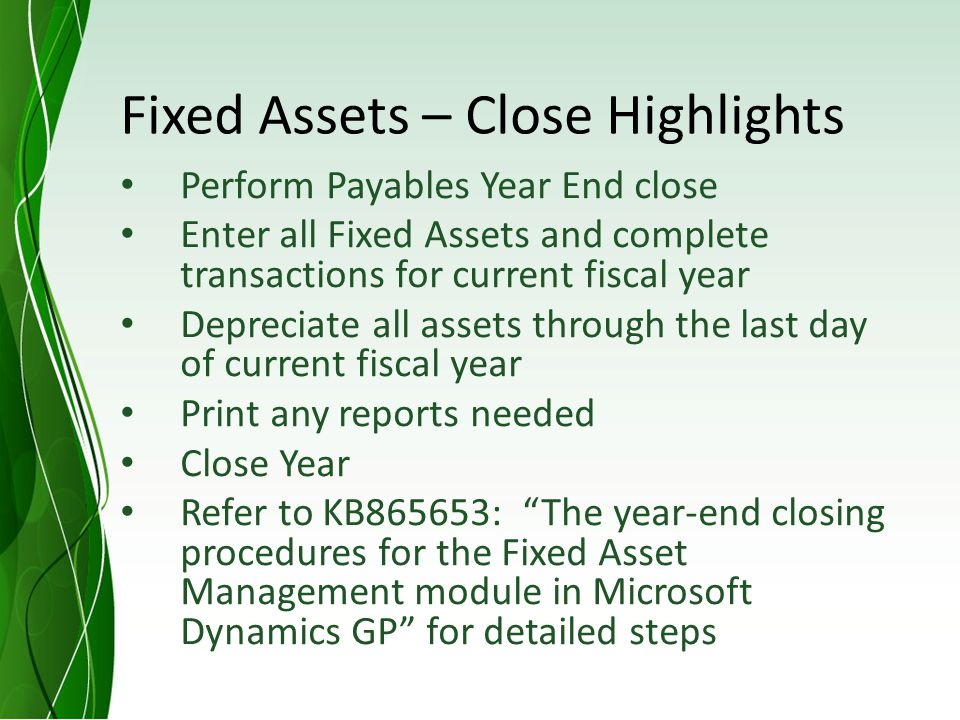 Fixed Assets – Close Highlights Perform Payables Year End close Enter all Fixed Assets and complete transactions for current fiscal year Depreciate all assets through the last day of current fiscal year Print any reports needed Close Year Refer to KB865653: The year-end closing procedures for the Fixed Asset Management module in Microsoft Dynamics GP for detailed steps
