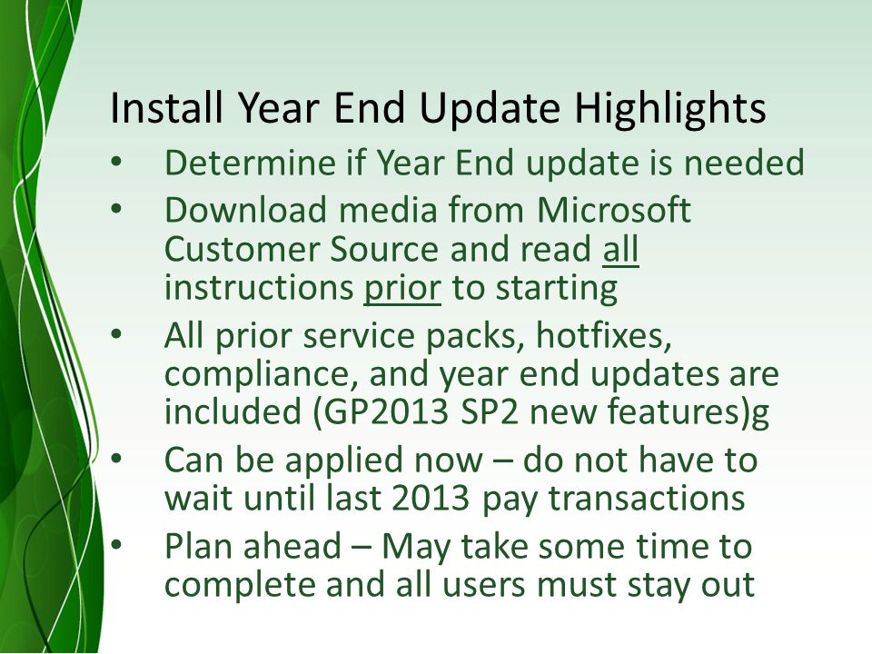 Install Year End Update Highlights Determine if Year End update is needed Download media from Microsoft Customer Source and read all instructions prior to starting All prior service packs, hotfixes, compliance, and year end updates are included (GP2013 SP2 new features)g Can be applied now – do not have to wait until last 2013 pay transactions Plan ahead – May take some time to complete and all users must stay out