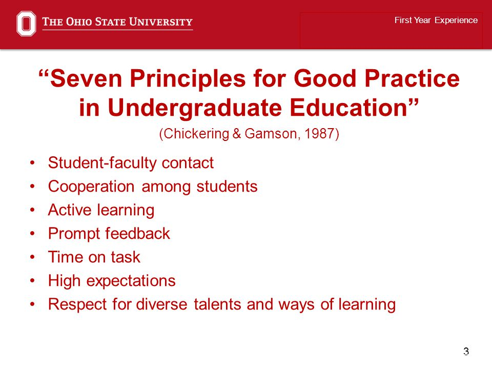 4 Seven Principles for Good Practice in Undergraduate Education (Chickering & Gamson, 1987) Student-faculty contact Cooperation among students Active learning Prompt feedback Time on task High expectations Respect for diverse talents and ways of learning First Year Experience