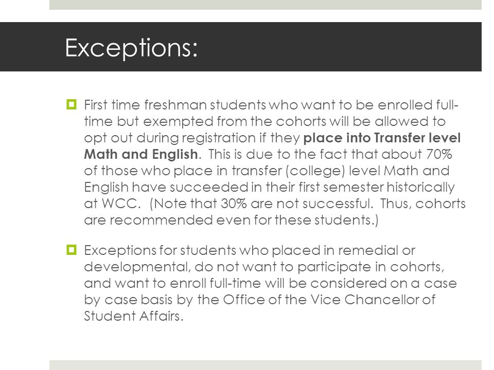 Exceptions: First time freshman students who want to be enrolled full- time but exempted from the cohorts will be allowed to opt out during registration if they place into Transfer level Math and English.