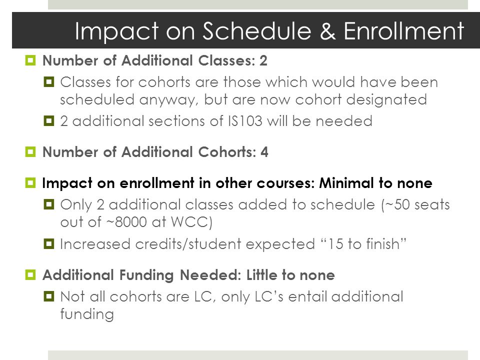 Impact on Schedule & Enrollment Number of Additional Classes: 2 Classes for cohorts are those which would have been scheduled anyway, but are now cohort designated 2 additional sections of IS103 will be needed Number of Additional Cohorts: 4 Impact on enrollment in other courses: Minimal to none Only 2 additional classes added to schedule (~50 seats out of ~8000 at WCC) Increased credits/student expected 15 to finish Additional Funding Needed: Little to none Not all cohorts are LC, only LCs entail additional funding