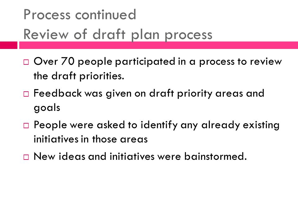 Process continued Review of draft plan process Over 70 people participated in a process to review the draft priorities.