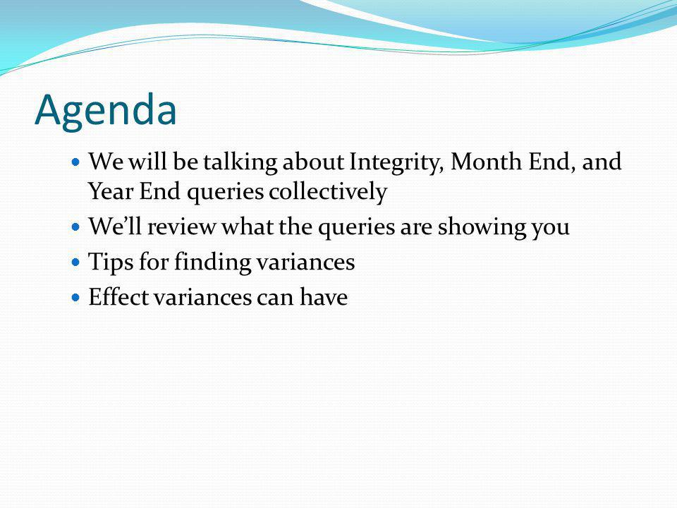 Agenda We will be talking about Integrity, Month End, and Year End queries collectively Well review what the queries are showing you Tips for finding