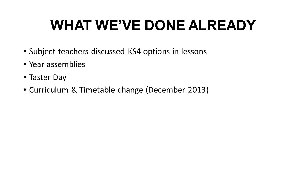 WHAT WEVE DONE ALREADY Subject teachers discussed KS4 options in lessons Year assemblies Taster Day Curriculum & Timetable change (December 2013)