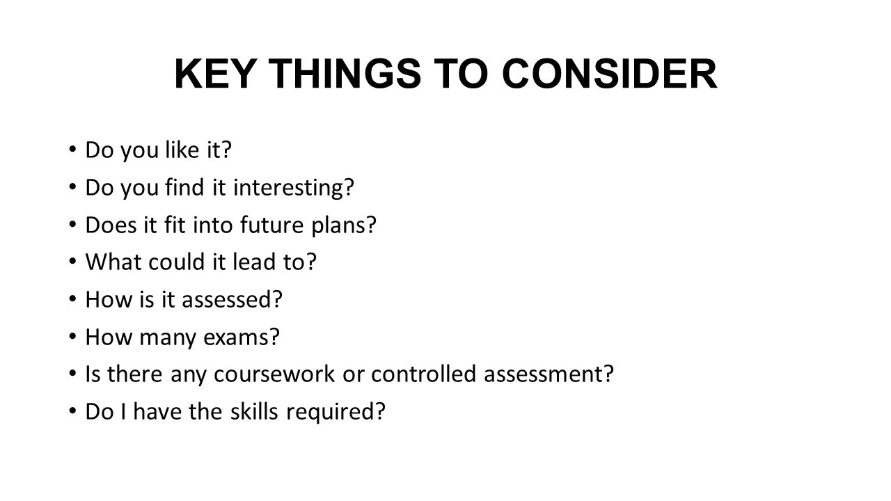 KEY THINGS TO CONSIDER Do you like it. Do you find it interesting.