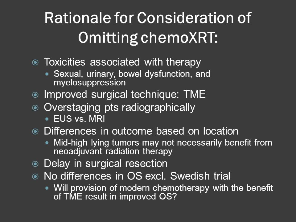 Rationale for Consideration of Omitting chemoXRT: Toxicities associated with therapy Sexual, urinary, bowel dysfunction, and myelosuppression Improved
