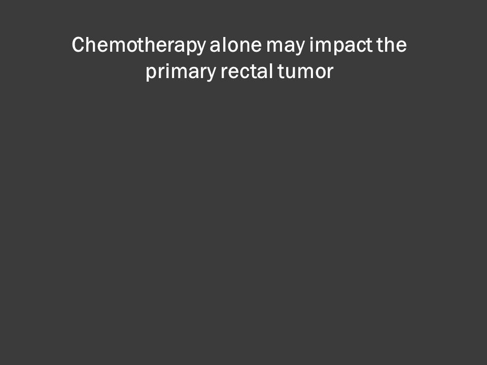Chemotherapy alone may impact the primary rectal tumor
