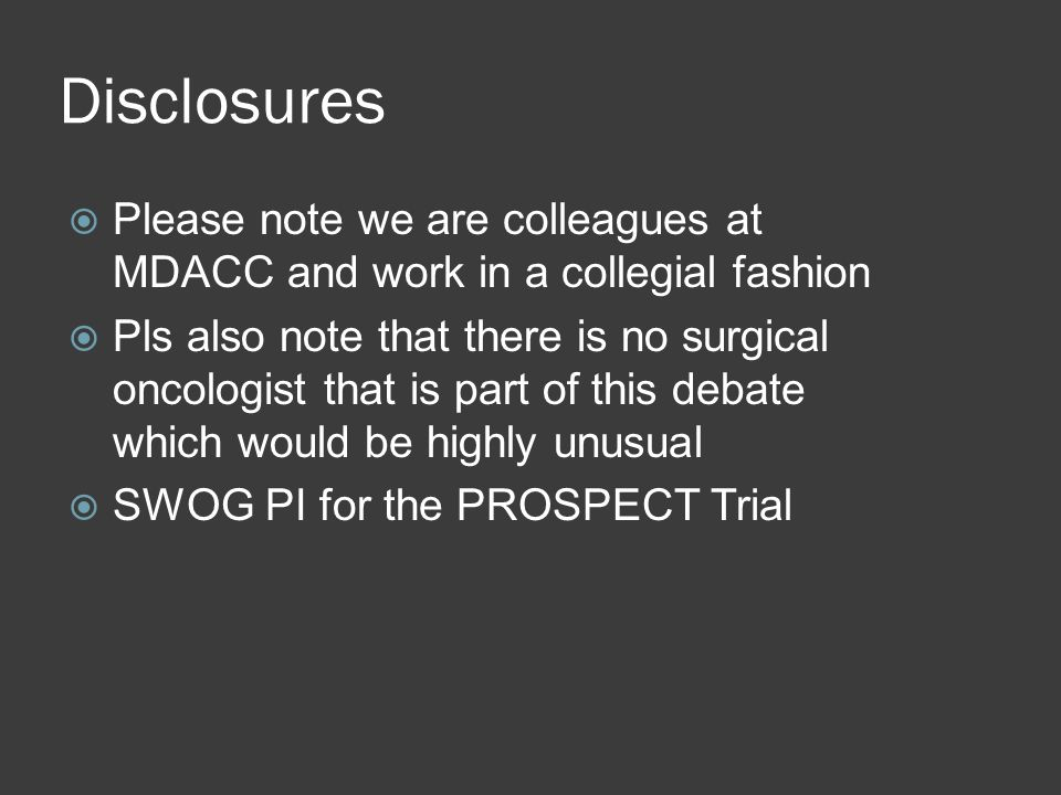 Disclosures Please note we are colleagues at MDACC and work in a collegial fashion Pls also note that there is no surgical oncologist that is part of