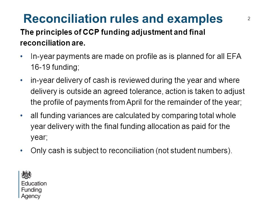 Reconciliation policy for CCPs Contract funded institutions (charitable and commercial providers known as CCPs) (rules detailed in paragraphs 22 – 30) the following detailed reconciliation rules apply: includes disadvantage funding within overall study programme funding; tolerance for both under and over performance reduced to 2.5% of cash allocations; growth tolerance capped at £25,000; growth subject to affordability but some set aside budget in addition to any additional clawback funding.