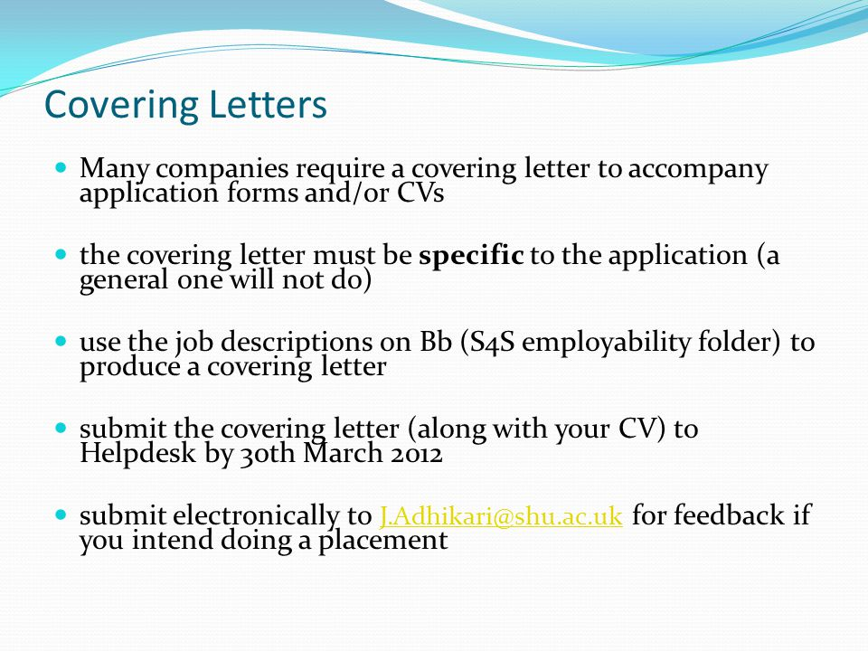 Covering Letters Many companies require a covering letter to accompany application forms and/or CVs the covering letter must be specific to the application (a general one will not do) use the job descriptions on Bb (S4S employability folder) to produce a covering letter submit the covering letter (along with your CV) to Helpdesk by 30th March 2012 submit electronically to J.Adhikari@shu.ac.uk for feedback if you intend doing a placement J.Adhikari@shu.ac.uk