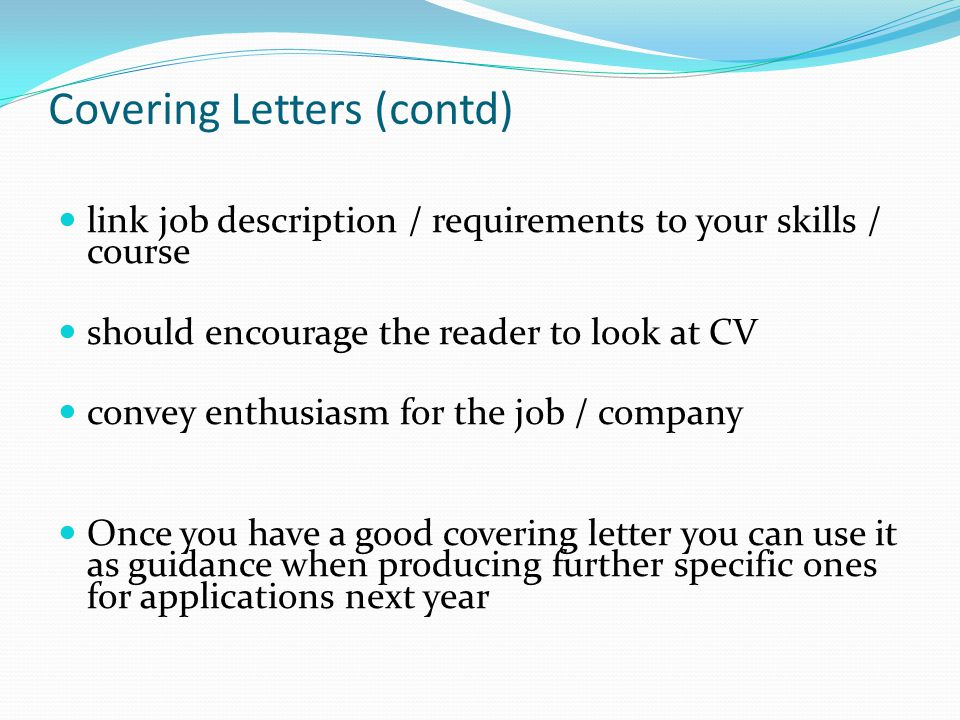 Covering Letters (contd) link job description / requirements to your skills / course should encourage the reader to look at CV convey enthusiasm for the job / company Once you have a good covering letter you can use it as guidance when producing further specific ones for applications next year