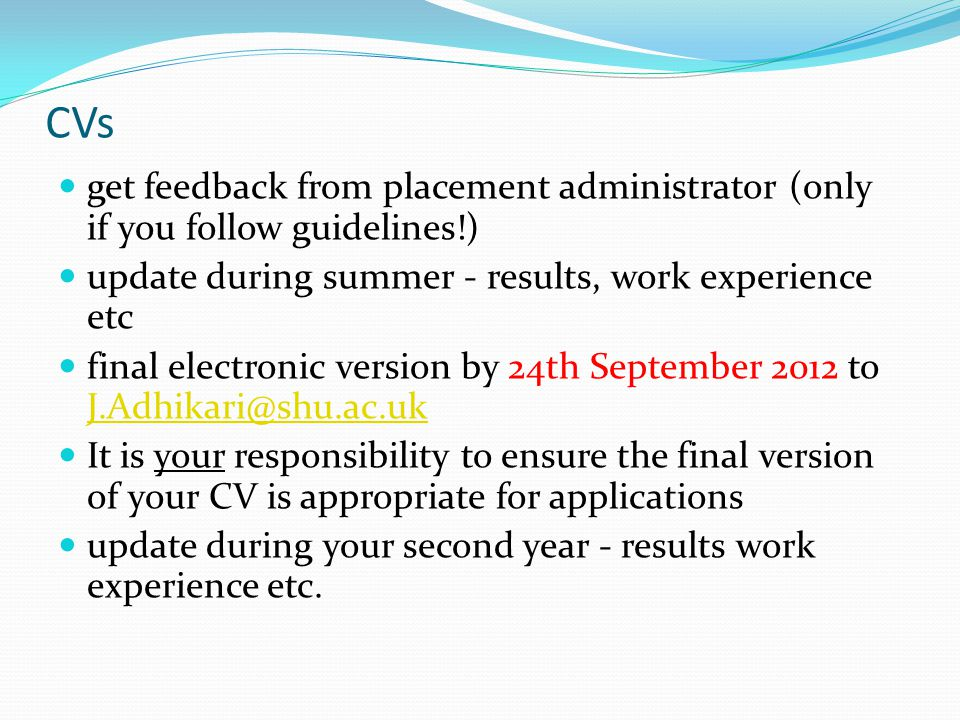 CVs get feedback from placement administrator (only if you follow guidelines!) update during summer - results, work experience etc final electronic version by 24th September 2012 to J.Adhikari@shu.ac.uk J.Adhikari@shu.ac.uk It is your responsibility to ensure the final version of your CV is appropriate for applications update during your second year - results work experience etc.