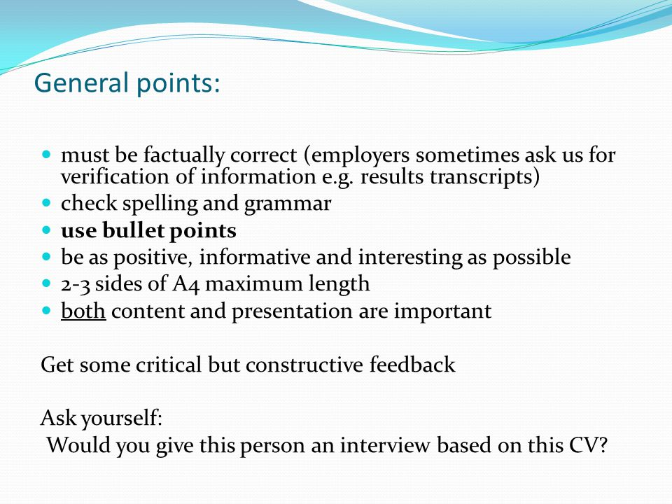 General points: must be factually correct (employers sometimes ask us for verification of information e.g.