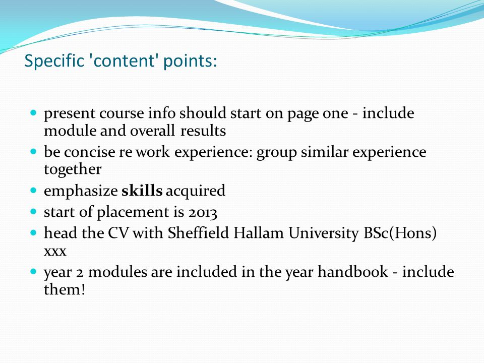 Specific content points: present course info should start on page one - include module and overall results be concise re work experience: group similar experience together emphasize skills acquired start of placement is 2013 head the CV with Sheffield Hallam University BSc(Hons) xxx year 2 modules are included in the year handbook - include them!