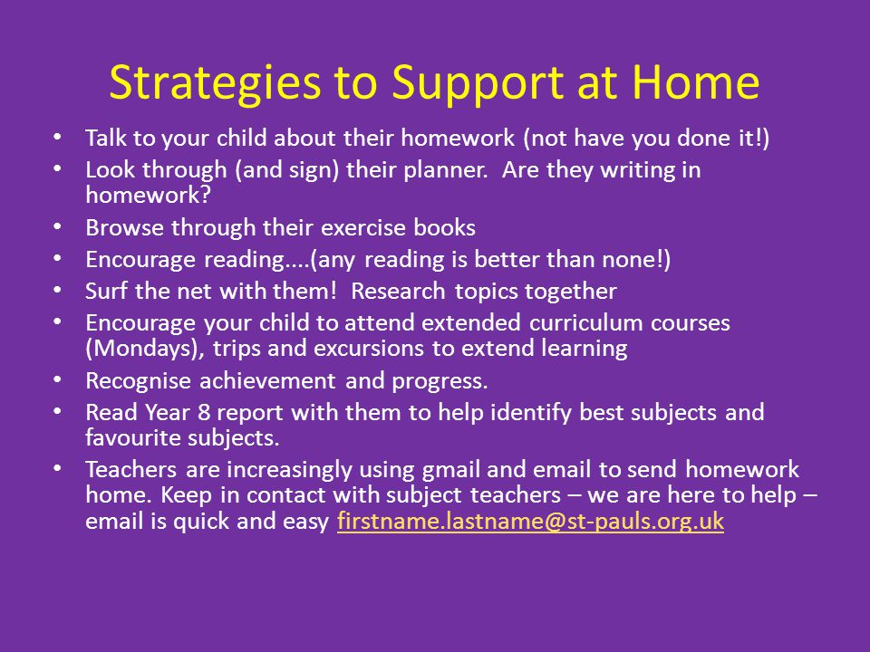 Strategies to Support at Home Talk to your child about their homework (not have you done it!) Look through (and sign) their planner.