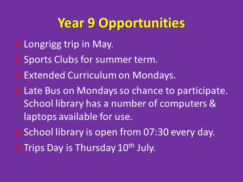 Year 9 Opportunities Longrigg trip in May. Sports Clubs for summer term. Extended Curriculum on Mondays. Late Bus on Mondays so chance to participate.