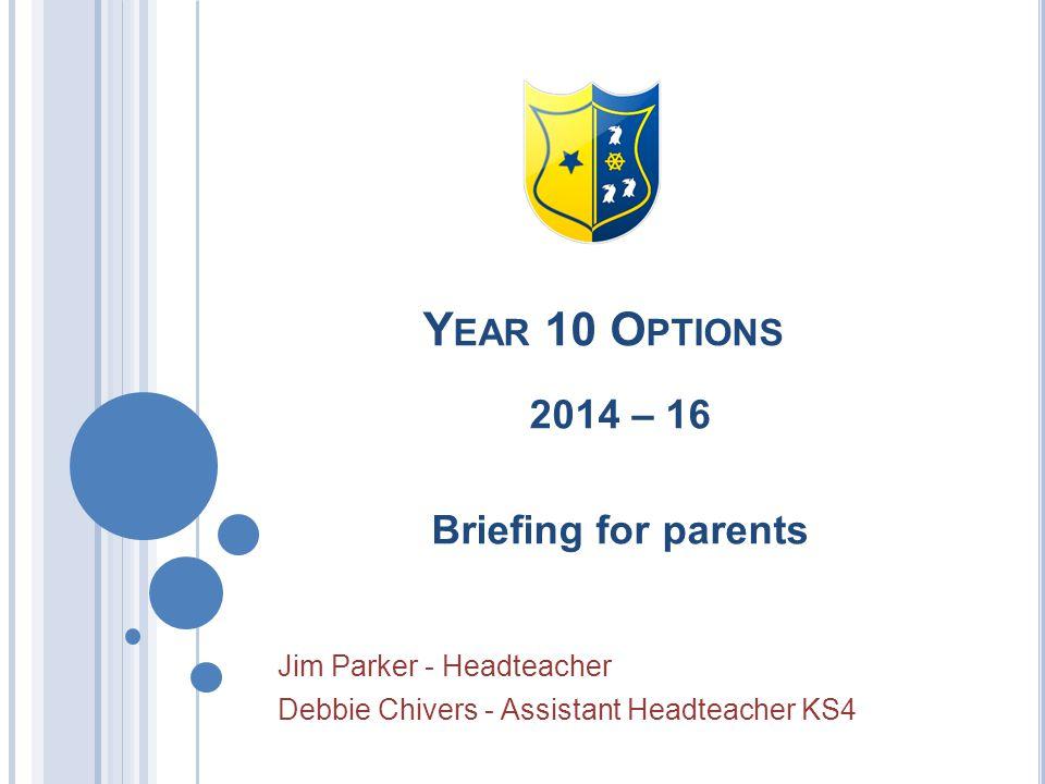Y EAR 10 O PTIONS 2014 – 16 Briefing for parents Jim Parker - Headteacher Debbie Chivers - Assistant Headteacher KS4