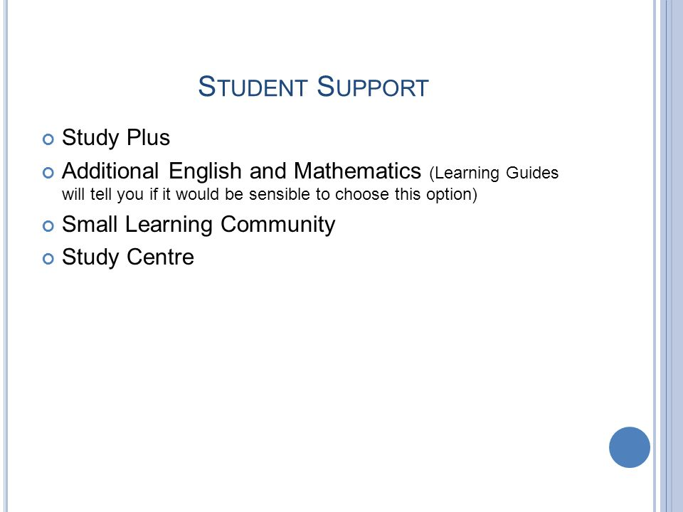 S TUDENT S UPPORT Study Plus Additional English and Mathematics (Learning Guides will tell you if it would be sensible to choose this option) Small Learning Community Study Centre