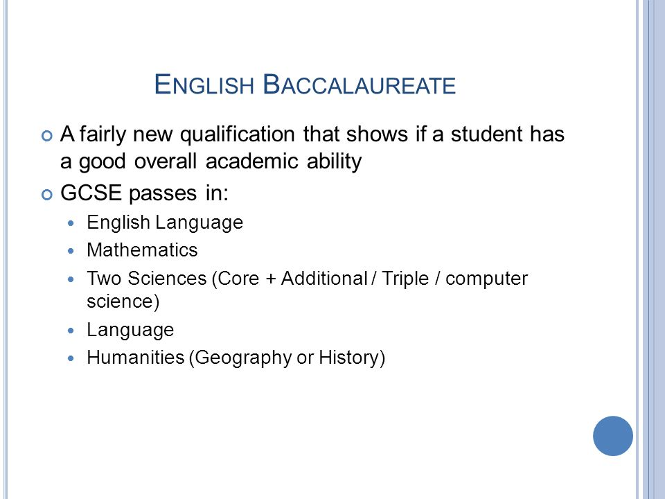 E NGLISH B ACCALAUREATE A fairly new qualification that shows if a student has a good overall academic ability GCSE passes in: English Language Mathematics Two Sciences (Core + Additional / Triple / computer science) Language Humanities (Geography or History)