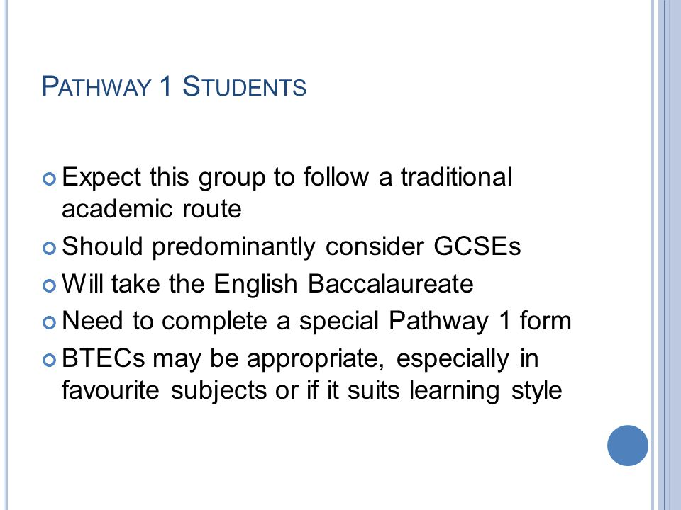 P ATHWAY 1 S TUDENTS Expect this group to follow a traditional academic route Should predominantly consider GCSEs Will take the English Baccalaureate Need to complete a special Pathway 1 form BTECs may be appropriate, especially in favourite subjects or if it suits learning style