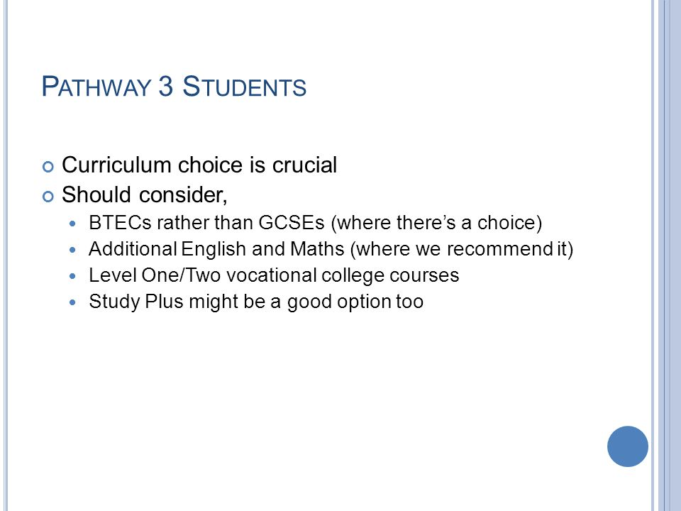 P ATHWAY 3 S TUDENTS Curriculum choice is crucial Should consider, BTECs rather than GCSEs (where theres a choice) Additional English and Maths (where we recommend it) Level One/Two vocational college courses Study Plus might be a good option too