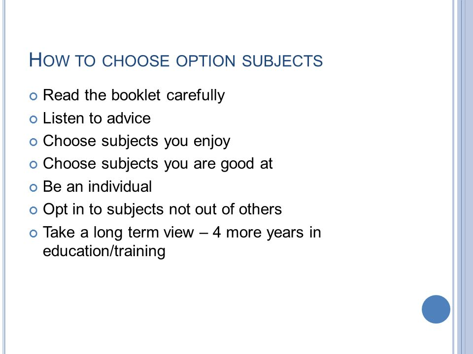 H OW TO CHOOSE OPTION SUBJECTS Read the booklet carefully Listen to advice Choose subjects you enjoy Choose subjects you are good at Be an individual Opt in to subjects not out of others Take a long term view – 4 more years in education/training