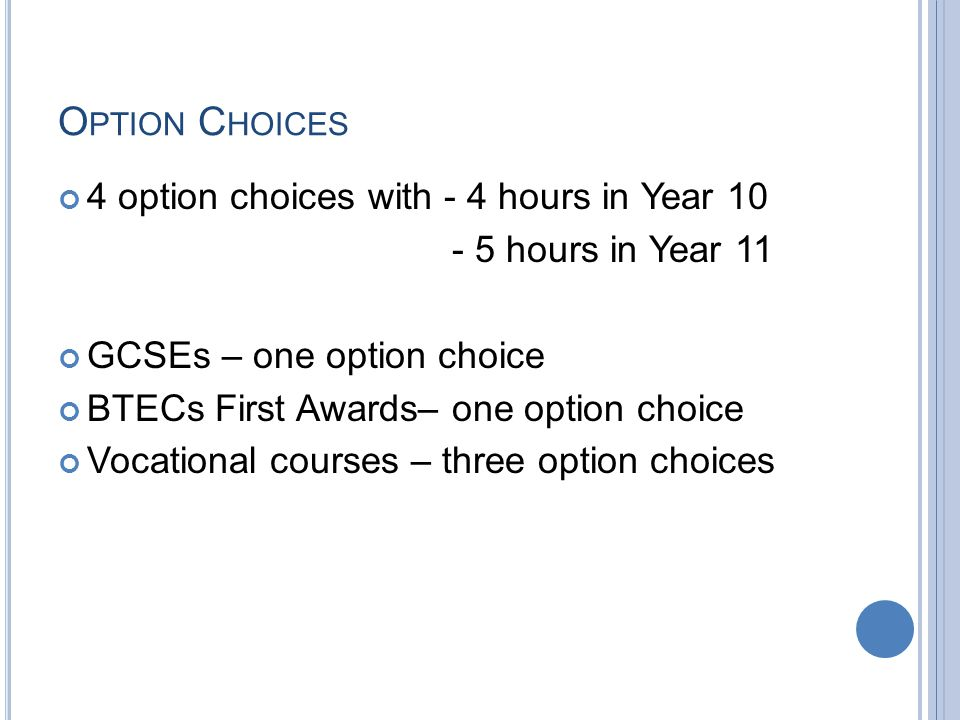 O PTION C HOICES 4 option choices with - 4 hours in Year 10 - 5 hours in Year 11 GCSEs – one option choice BTECs First Awards– one option choice Vocational courses – three option choices