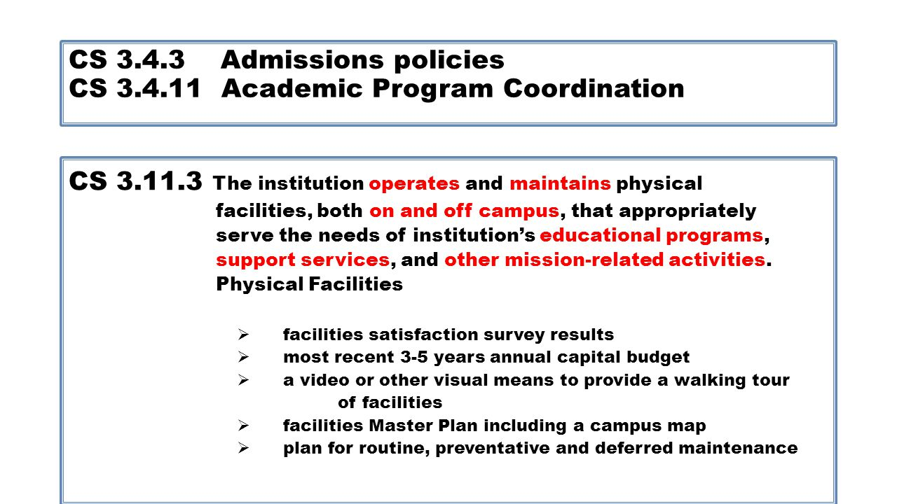 CS 3.4.3 Admissions policies CS 3.4.11 Academic Program Coordination CS 3.11.3 The institution operates and maintains physical facilities, both on and off campus, that appropriately serve the needs of institutions educational programs, support services, and other mission-related activities.