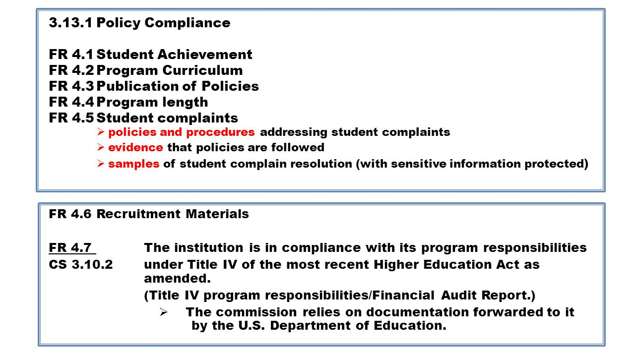 3.13.1Policy Compliance FR 4.1Student Achievement FR 4.2Program Curriculum FR 4.3Publication of Policies FR 4.4Program length FR 4.5Student complaints policies and procedures addressing student complaints evidence that policies are followed samples of student complain resolution (with sensitive information protected ) FR 4.6Recruitment Materials FR 4.7The institution is in compliance with its program responsibilities CS 3.10.2under Title IV of the most recent Higher Education Act as amended.