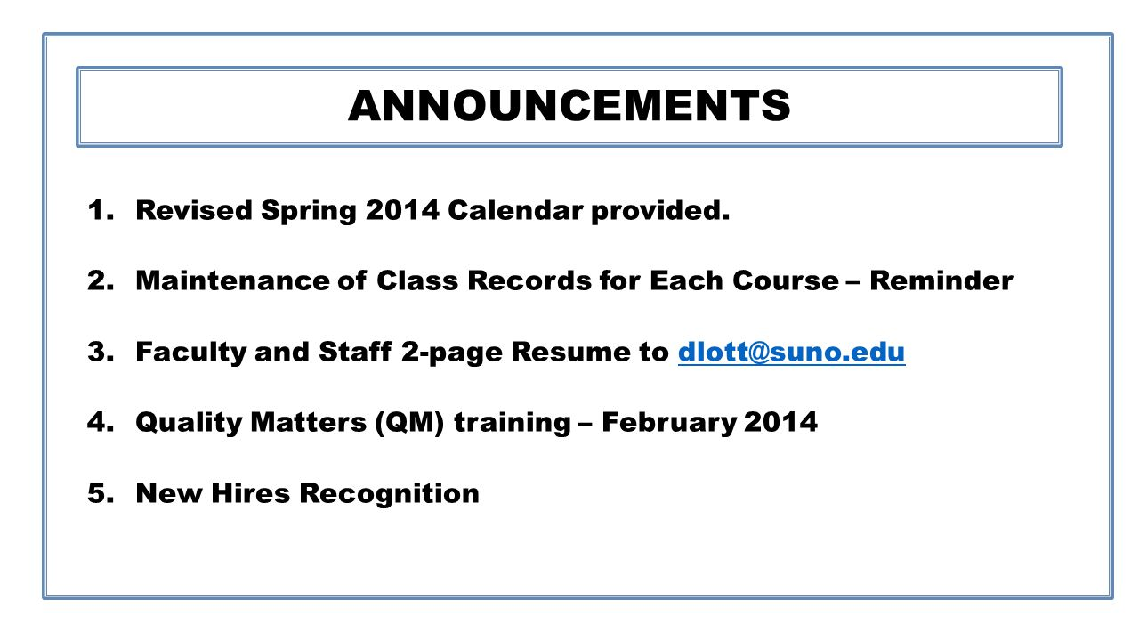 ANNOUNCEMENTS 1.Revised Spring 2014 Calendar provided. 2.Maintenance of Class Records for Each Course – Reminder 3.Faculty and Staff 2-page Resume to