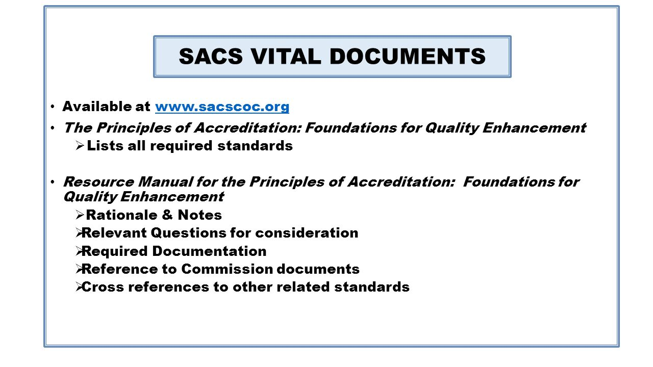 SACSCOC Vital Documents Available at www.sacscoc.orgwww.sacscoc.org The Principles of Accreditation: Foundations for Quality Enhancement Lists all required standards Resource Manual for the Principles of Accreditation: Foundations for Quality Enhancement Rationale & Notes Relevant Questions for consideration Required Documentation Reference to Commission documents Cross references to other related standards SACS VITAL DOCUMENTS